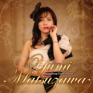 松泽由美推出动画歌翻唱大碟「Yumi Matsuzawa AnimeSong Cover Album」,收录知名作品主题曲及新歌