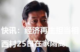 快讯:经济再生担当相西村25日在家隔离