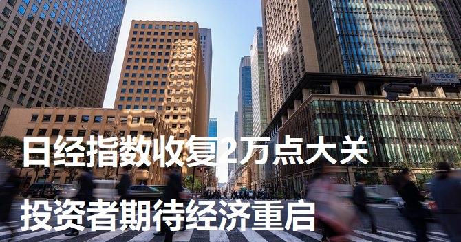 日经指数收复2万点大关 投资者期待经济重启