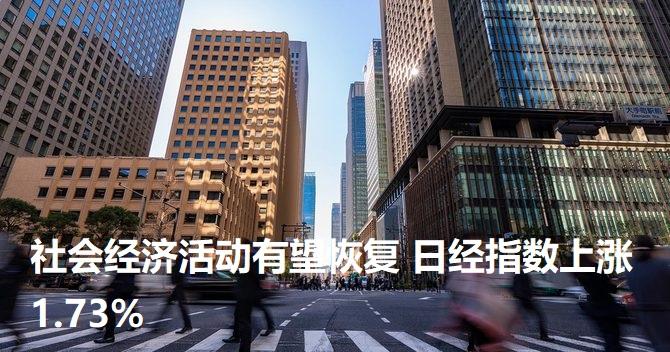 社会经济活动有望恢复 日经指数上涨1.73%
