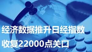 经济数据推升日经指数收复22000点关口