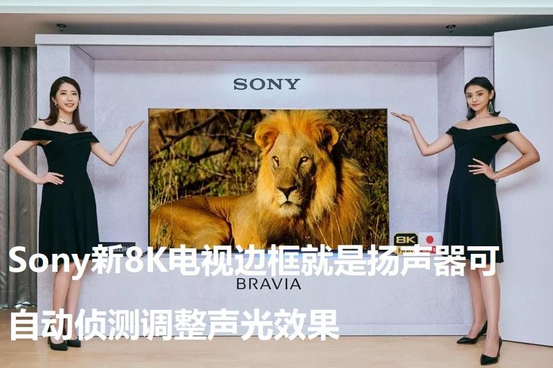 Sony新8K电视边框就是扬声器可自动侦测调整声光效果