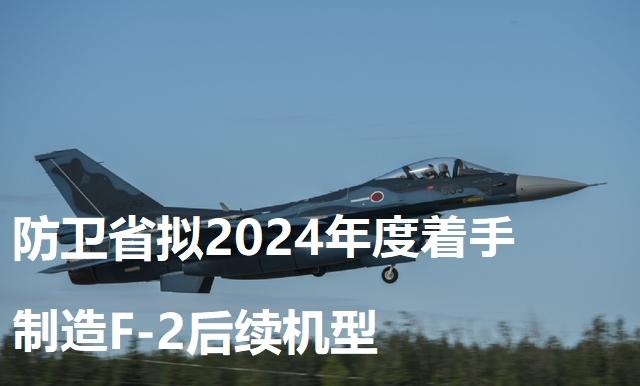 防卫省拟2024年度着手制造F-2后续机型