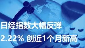日经指数大幅反弹2.22% 创近1个月新高
