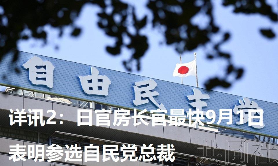 详讯2:日官房长官最快9月1日表明参选自民党总裁