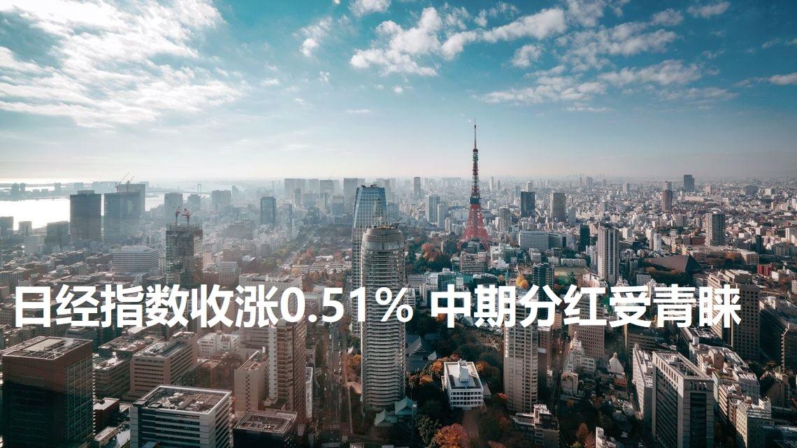 日经指数收涨0.51% 中期分红受青睐