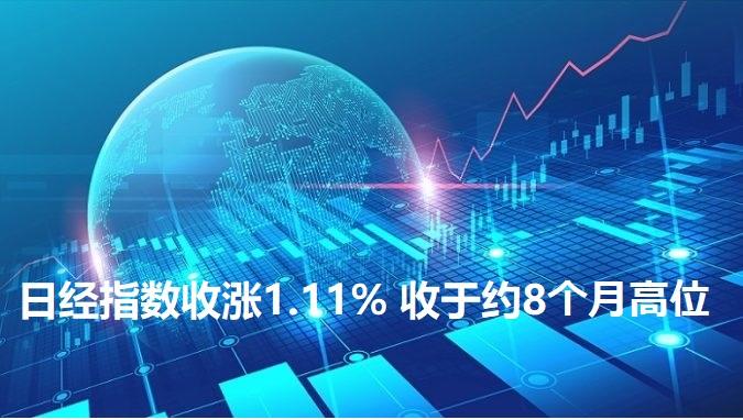 日经指数收涨1.11% 收于约8个月高位